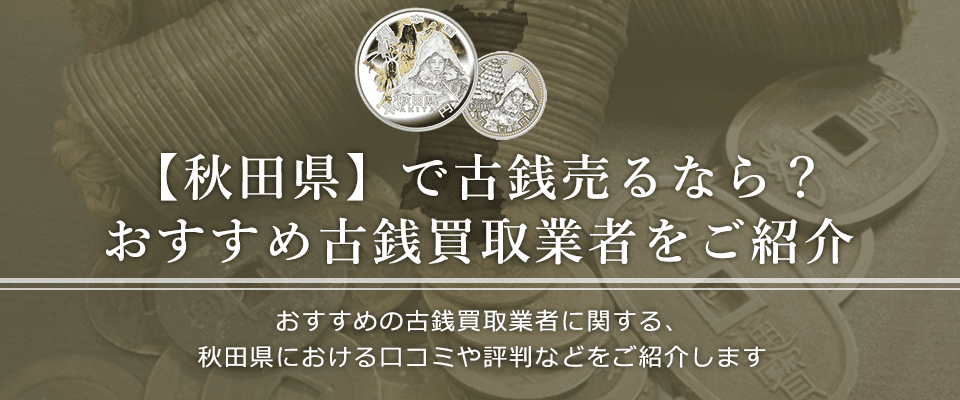 秋田県における古銭買取業者の口コミと評判。